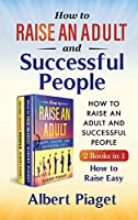 How to Raise an Adult and Successful People (2 Books in 1): How to Raise Easy