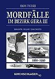 Mordfälle im Bezirk Gera III: Berichte Bilder Dokumente (Mordfälle im Bezirk Gera / Berichte - Bilder - Dokumente)