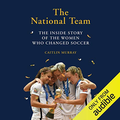 The National Team (Updated and Expanded Edition): The Inside Story of the Women Who Dreamed Big, Defied the Odds, and Cha...
