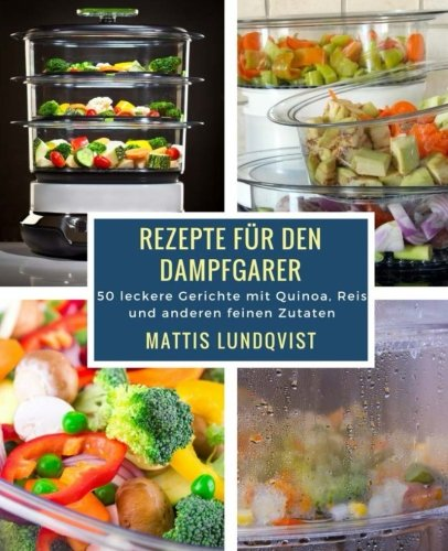Rezepte für den Dampfgarer: 50 leckere Gerichte mit Quinoa, Reis und anderen feinen Zutaten
