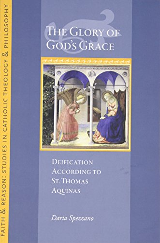 The Glory of God's Grace: Deification According to St. Thomas Aquinas (Faith and Reason Studies in Catholic Theology and