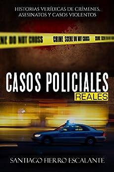 Casos Policiales Reales: Historias verídicas de crímenes, asesinatos y casos violentos (Spanish Edition) by [Santiago Fierro Escalante]