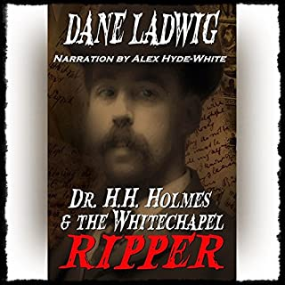 Dr. H.H. Holmes and The Whitechapel Ripper                   By:                                                                                                                                 Dane Ladwig                               Narrated by:                                                                                                                                 Alex Hyde-White Punch Audio                      Length: 6 hrs and 43 mins     43 ratings     Overall 3.5