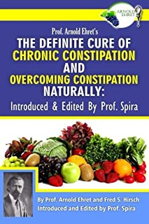 Prof. Arnold Ehret's the Definite Cure of Chronic Constipation and Overcoming Constipation Naturally: Introduced & Edited by Prof. Spira