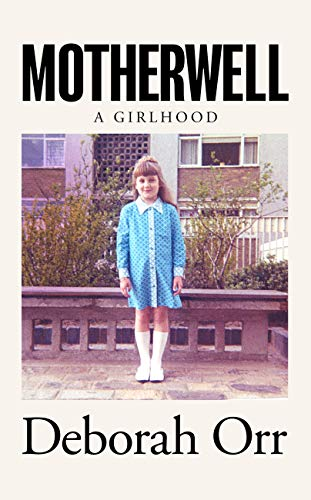 Motherwell: The moving memoir of growing up in 60s and 70s working class Scotland by [Deborah Orr]