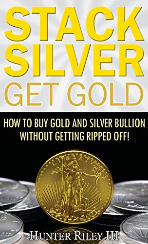 Compare Textbook Prices for Stack Silver Get Gold: How to Buy Gold and Silver Bullion without Getting Ripped Off  ISBN 9780692993972 by Riley III, Hunter