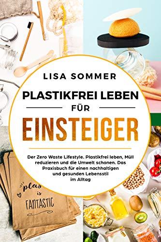 Plastikfrei leben für Einsteiger: Der Zero Waste Lifestyle. Plastikfrei leben, Müll reduzieren und die Umwelt schonen. Das Praxisbuch für einen nachhaltigen und gesunden Lebensstil im Alltag.