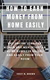 HOW TO EARN MONEY FROM HOME EASILY : GET ONLINE JOBS FOR WOMEN AND MEN, START AN ONLINE BUSINESS QUICKLY AND EASILY FROM YOUR ROOM (English Edition)