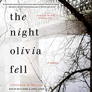 The Night Olivia Fell                   Written by:                                                                                                                                 Christina McDonald                               Narrated by:                                                                                                                                 Kelly Burke,                                                                                        Laurel Lefkow                      Length: 10 hrs and 45 mins     17 ratings     Overall 4.2