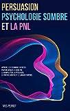 Persuasion, Psychologie Sombre et la PNL: Apprenez les Techniques Secrètes pour...