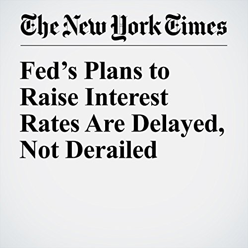 Fed's Plans to Raise Interest Rates Are Delayed, Not Derailed cover art