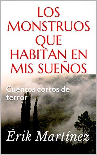 Los monstruos que habitan en mis sueños: Cuentos cortos de terror