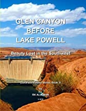 Glen Canyon Before Lake Powell: Beauty Lost in the Southwest (Colorado Plateau Province series) (Volume 3)