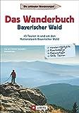 Das Wanderbuch Bayerischer Wald: 45 Touren in und um den Nationalpark Bayerischer Wald: 45 Touren im und um den Nationalpark Bayerischer Wald