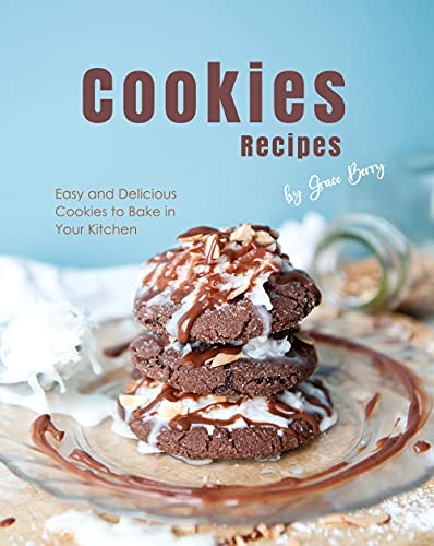 Cookies Recipes: Easy and Delicious Cookies to Bake in Your Kitchen by [Grace Berry]
