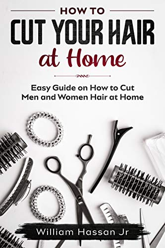 How To Cut Your Hair At Home For Men And Women - Easy Guide With Illustrations - Hair Cutting Accessories, Tips, Tools, And Methods That Helps You To Save Money And Time