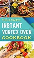 The Ultimate Instant Vortex Oven Cookbook: 150 Tasty and Healthy Recipes That Will Delight Your Family and Optimise Your Precious Time (2021)