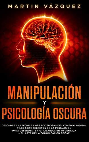 Manipulación y Psicología Oscura: Descubre las técnicas más poderosas del control mental y los 7 secretos de la persuasión para defenderte y utilizarlos en tu ventaja