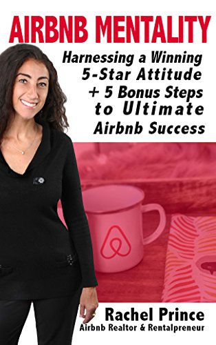Airbnb Mentality: Harnessing a Winning 5-Star Attitude & 5 Bonus Steps To Ultimate Airbnb...