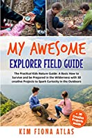 My Awesome Explorer Field Guide: The Practical Kids Nature Guide: A Basic How-to-Survive and Be Prepared in the Wilderness Book with 30 Creative Projects to Spark Curiosity in the Outdoors