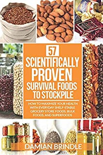 57 Scientifically-Proven Survival Foods to Stockpile: How to Maximize Your Health With..