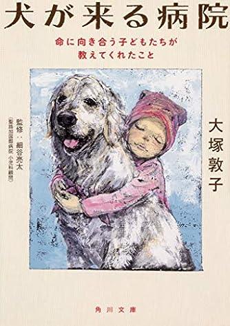 犬が来る病院 命に向き合う子どもたちが教えてくれたこと (角川文庫)