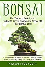 Bonsai: The Beginner's Guide to Cultivate, Grow, Shape, and Show Off Your Bonsai Tree: Includes History, Styles of Bonsai, Types of Bonsai Trees, Trimming, Wiring, Re-potting, and Watering