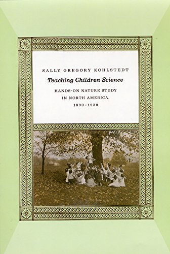 Teaching Children Science: Hands-On Nature Study in North America, 1890-1930 by Sally Gregory Kohlstedt
