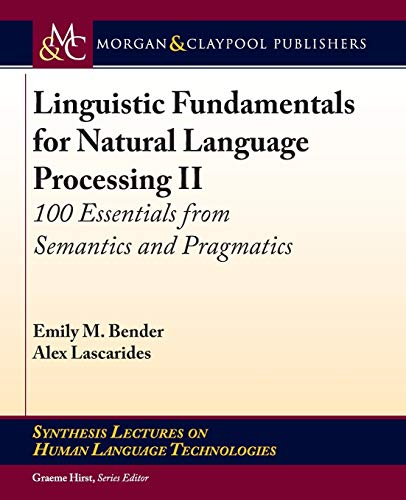 Compare Textbook Prices for Linguistic Fundamentals for Natural Language Processing II: 100 Essentials from Semantics and Pragmatics Synthesis Lectures on Human Language Technologies  ISBN 9781681730738 by Bender, Emily M.,Lascarides, Alex,Hirst, Graeme
