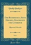 Der Buddhismus, Seine Dogmen, Geschichte und Literatur, Vol. 1: Allgemeine Uebersicht (Classic Reprint)