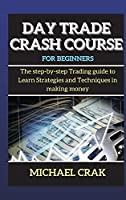 Day Trade Crash Course for beginners: The step-by-step Trading guide to Learn Strategies and Techniques in making money