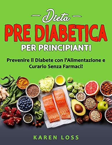 DIETA PRE DIABETICA per Principianti: Prevenire il Diabete con l'Alimentazione e Curarlo Senza Farmaci! Ricette 2021 per Diabetici (Tipo2)-Perdere Peso ... Cucina Biologica a Basso Indice Glicemico