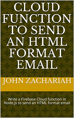 Cloud Function to Send an HTML format email: Write a Firebase Cloud function in Node.js to Send an HTML format email (English Edition)