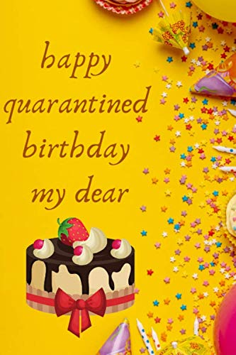 happy quarantined birthday my dear: Sorry Your Birthday Is Under Quarantine,Journal / Notebook / Quarantine birthday gift for your partner with 120 lined papers - Size: 6×9 inches