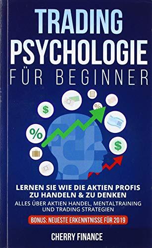 Tradingpsychologie für Beginner: Lernen Sie wie die Aktien Profis zu handeln & zu denken - Alles über Aktien Handel, Mentaltraining und Trading ... ... (Trading, Börse und Finanzen für Einsteiger)