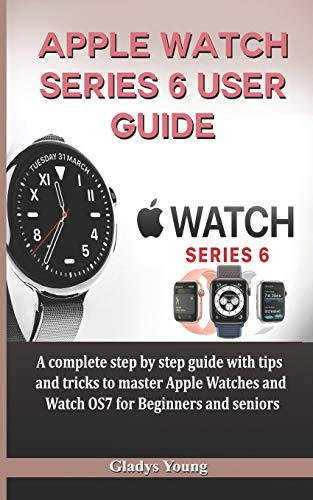 Apple Watch Series 6 User Guide: A complete step by step guide with tips and tricks to master Apple Watches and Watch OS7 for Beginners and Seniors