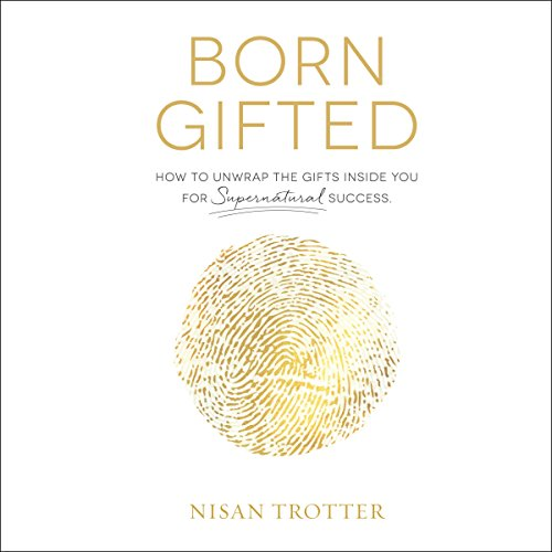 Born Gifted: How to Unwrap the Gifts Inside You for Supernatural Success! audiobook cover art