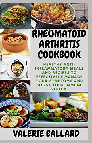 RHEUMATOID ARTHRITIS COOKBOOK: Healthy Anti-Inflammatory Meals and Recipes to Effectively Manage your Symptoms and boost your Immune System.