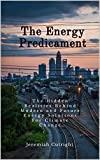 The Energy Predicament: The Hidden Realities Behind Modern and Future Energy Solutions For Climate Change (English Edition)