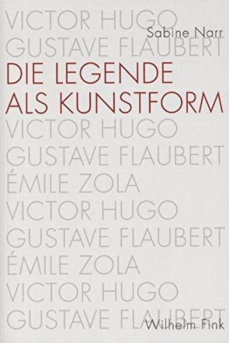 Die Legende als Kunstform. Victor Hugo, Gustave Flaubert, Émile Zola