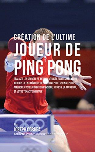 Création de l'Ultime Joueur de Ping Pong: Réaliser les secrets et astuces utilisés par les meilleurs joueurs et entraîneurs du Ping Pong Professional pour ... votre Condition Physique (French Edition)
