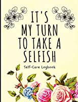 It's My Turn To Take A Selfish: Self-Care Logbook - Anxiety Journal - Self-Care Journal - Healing - Mental Health