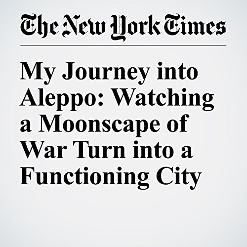 My Journey into Aleppo: Watching a Moonscape of War Turn into a Functioning City cover art