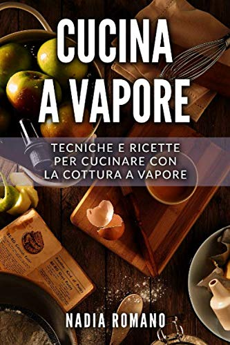Cucina a Vapore: Tecniche e ricette per cucinare con la cottura a vapore