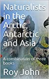 Naturalists in the Arctic, Antarctic and Asia: A combination of three books (Naturalists in  ...... Book 4) (English Edition)