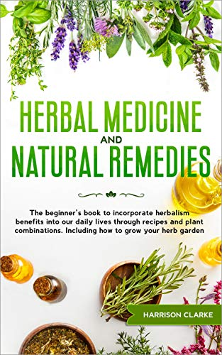 Herbal Medicine and Natural Remedies: The beginner's book to incorporate herbalism benefits into our daily lives through recipes and plant combinations. Including how to grow your herb garden