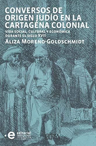 Conversos de origen judío en la Cartagena colonial: Vida social, cultural y económica durante el siglo XVII (Opera Eximia nº 3)