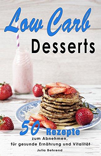 Low Carb Desserts: 100 Nachtisch Rezepte zum Abnehmen, Low Carb Diät, Paleo, Kokosöl, Smoothies, Honig (Low Carb, Paleo, Smoothies, Kokosöl, Honig, Abnehmen, Desserts 1)