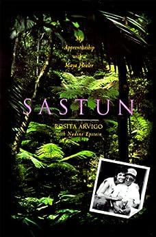 Sastun: My Apprenticeship with a Maya Healer by [Rosita Arvigo, Nadine Epstein, Marilyn Yaquinto]