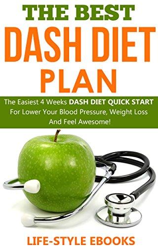 DASH DIET: The Best DASH DIET Plan - The Easiest 4 Weeks DASH DIET QUICK START For Lower Your Blood Pressure, Weight Loss And Feel Awesome!: (dash diet, ... dash diet cookbook, dash diet recipes))